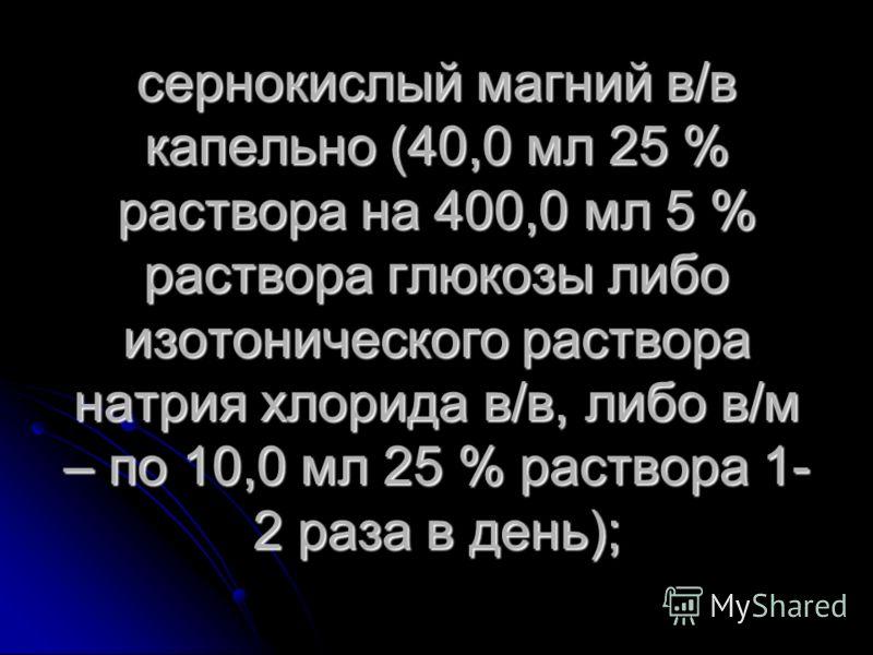 сернокислый магний в/в капельно (40,0 мл 25 % раствора на 400,0 мл 5 % раствора глюкозы либо изотонического раствора натрия хлорида в/в, либо в/м – по 10,0 мл 25 % раствора 1- 2 раза в день);