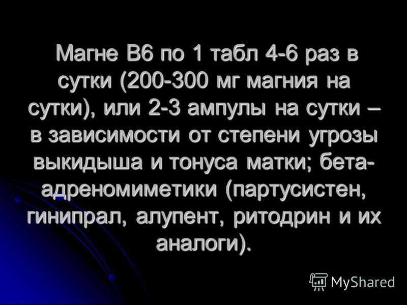 Магне В6 по 1 табл 4-6 раз в сутки (200-300 мг магния на сутки), или 2-3 ампулы на сутки – в зависимости от степени угрозы выкидыша и тонуса матки; бета- адреномиметики (партусистен, гинипрал, алупент, ритодрин и их аналоги). Магне В6 по 1 табл 4-6 р