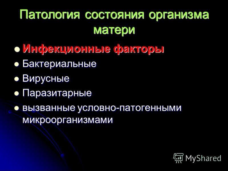 Патология состояния организма матери Инфекционные факторы Инфекционные факторы Бактериальные Бактериальные Вирусные Вирусные Паразитарные Паразитарные вызванные условно-патогенными микроорганизмами вызванные условно-патогенными микроорганизмами