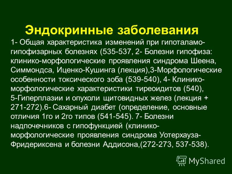 Эндокринные заболевания 1- Общая характеристика изменений при гипоталамо- гипофизарных болезнях (535-537, 2- Болезни гипофиза: клинико-морфологические проявления синдрома Шеена, Симмондса, Иценко-Кушинга (лекция),3-Морфологические особенности токсиче