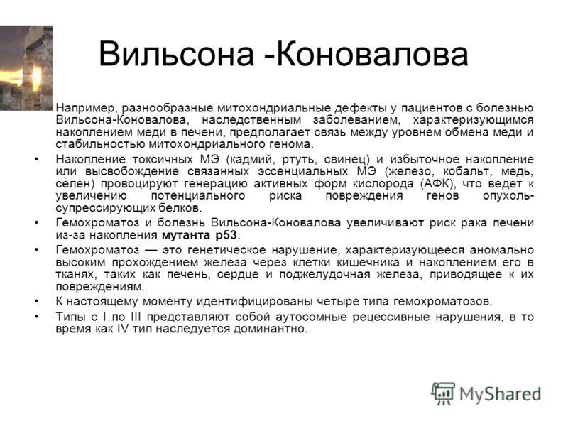 Вильсона -Коновалова Например, разнообразные митохондриальные дефекты у пациентов с болезнью Вильсона-Коновалова, наследственным заболеванием, характеризующимся накоплением меди в печени, предполагает связь между уровнем обмена меди и стабильностью м
