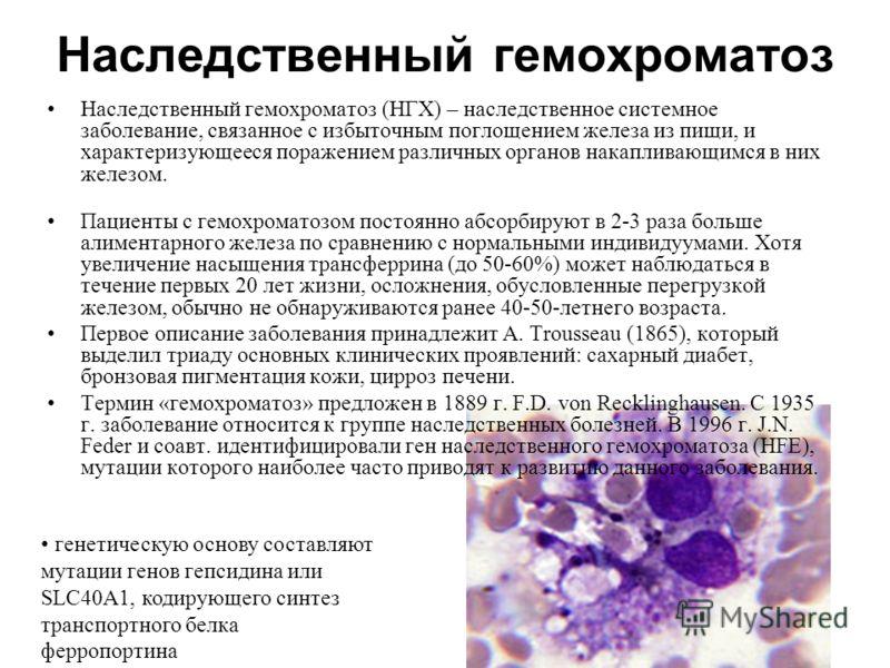 Наследственный гемохроматоз Наследственный гемохроматоз (НГХ) – наследственное системное заболевание, связанное с избыточным поглощением железа из пищи, и характеризующееся поражением различных органов накапливающимся в них железом. Пациенты с гемохр