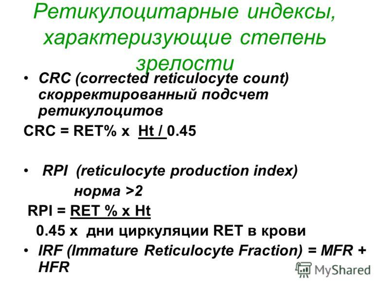 Ретикулоцитарные индексы, характеризующие степень зрелости CRC (corrected reticulocyte count) скорректированный подсчет ретикулоцитов CRC = RET% x Ht / 0.45 RPI (reticulocyte production index) норма >2 RPI = RET % x Ht 0.45 x дни циркуляции RET в кро