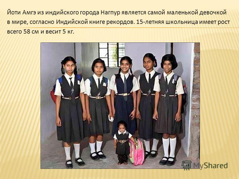 Йоти Амгэ из индийского города Нагпур является самой маленькой девочкой в мире, согласно Индийской книге рекордов. 15-летняя школьница имеет рост всего 58 см и весит 5 кг.