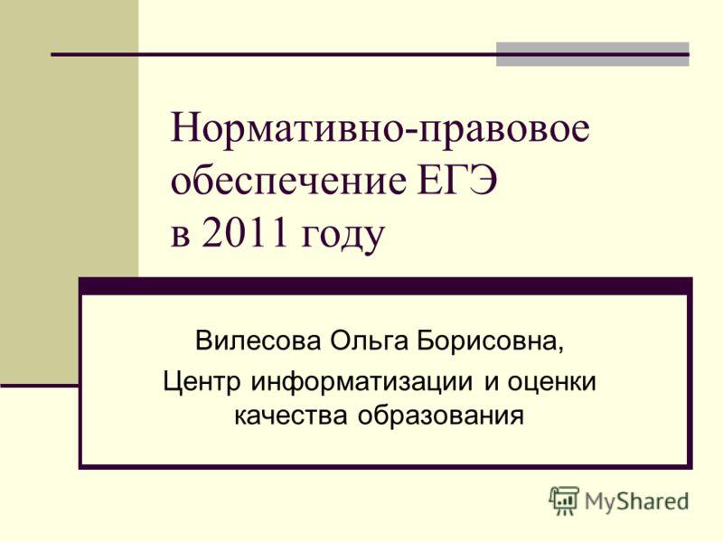 Нормативно-правовое обеспечение ЕГЭ в 2011 году Вилесова Ольга Борисовна, Центр информатизации и оценки качества образования