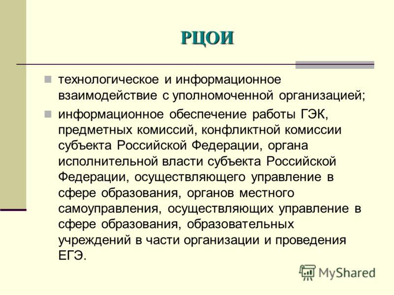 технологическое и информационное взаимодействие с уполномоченной организацией; информационное обеспечение работы ГЭК, предметных комиссий, конфликтной комиссии субъекта Российской Федерации, органа исполнительной власти субъекта Российской Федерации,