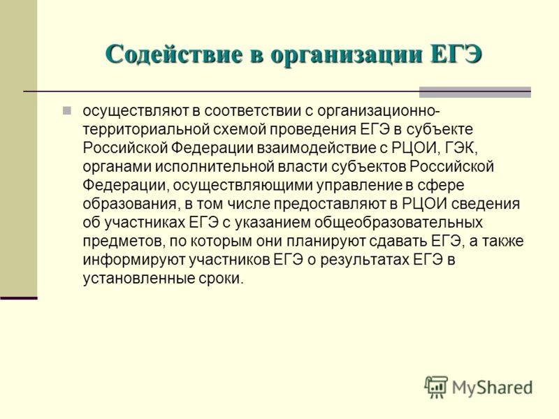 осуществляют в соответствии с организационно- территориальной схемой проведения ЕГЭ в субъекте Российской Федерации взаимодействие с РЦОИ, ГЭК, органами исполнительной власти субъектов Российской Федерации, осуществляющими управление в сфере образова