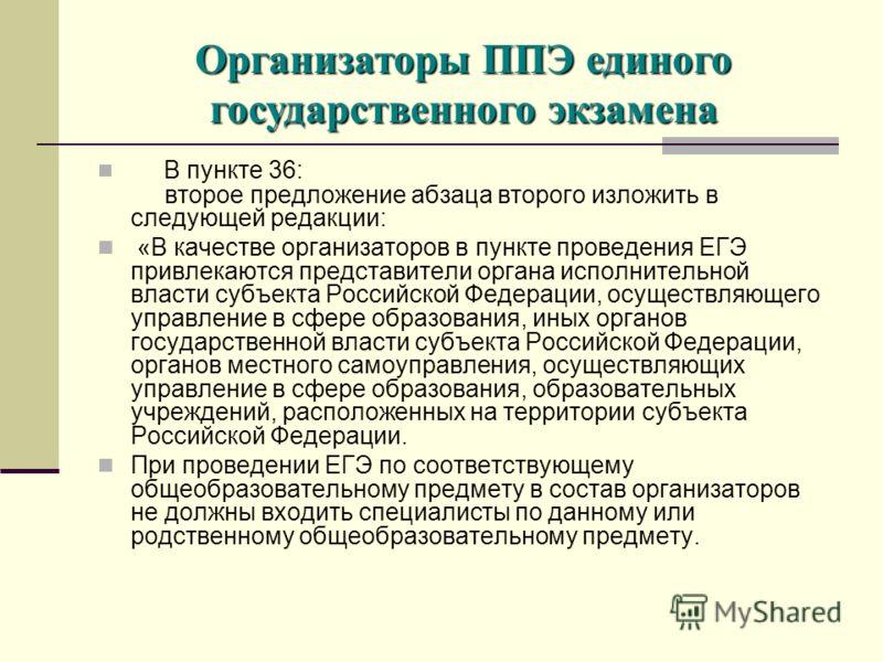 В пункте 36: второе предложение абзаца второго изложить в следующей редакции: «В качестве организаторов в пункте проведения ЕГЭ привлекаются представители органа исполнительной власти субъекта Российской Федерации, осуществляющего управление в сфере