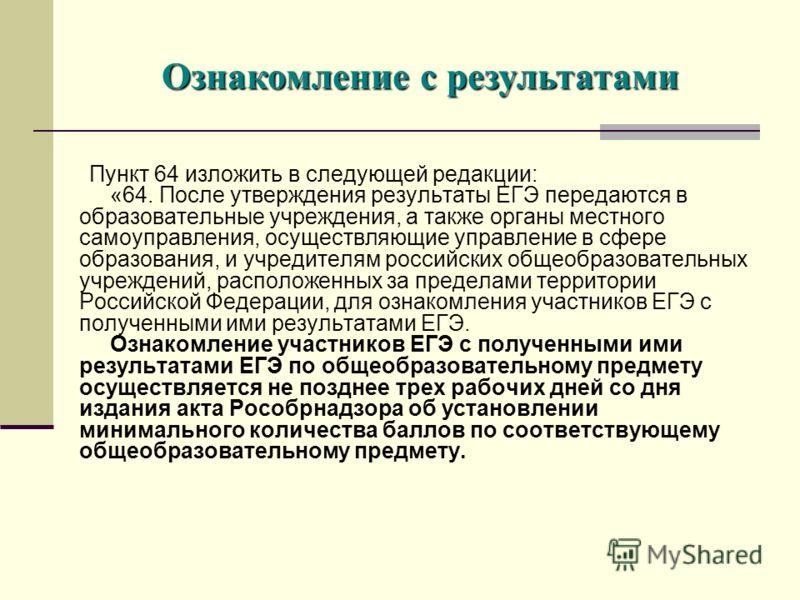 Пункт 64 изложить в следующей редакции: «64. После утверждения результаты ЕГЭ передаются в образовательные учреждения, а также органы местного самоуправления, осуществляющие управление в сфере образования, и учредителям российских общеобразовательных