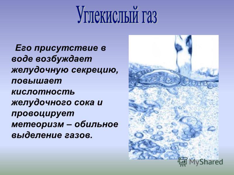 Его присутствие в воде возбуждает желудочную секрецию, повышает кислотность желудочного сока и провоцирует метеоризм – обильное выделение газов.