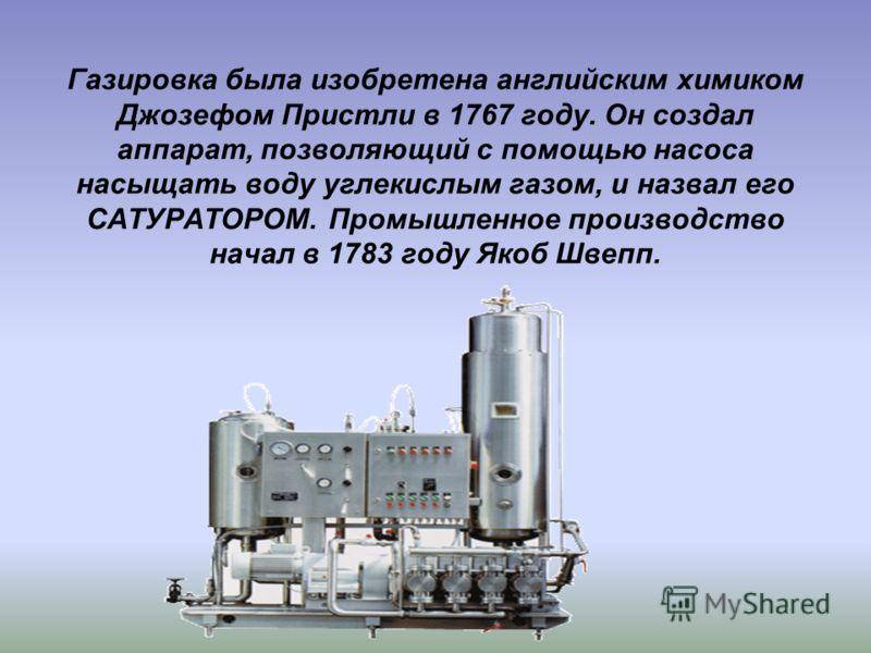 Газировка была изобретена английским химиком Джозефом Пристли в 1767 году. Он создал аппарат, позволяющий с помощью насоса насыщать воду углекислым газом, и назвал его САТУРАТОРОМ. Промышленное производство начал в 1783 году Якоб Швепп.