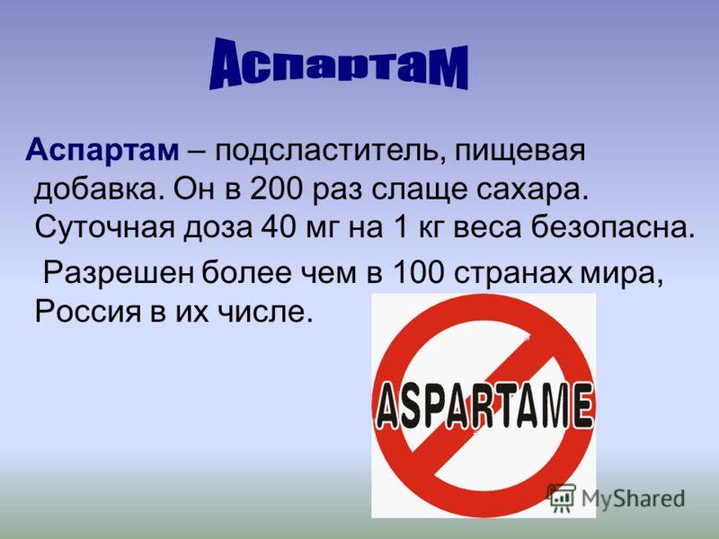 Аспартам – подсластитель, пищевая добавка. Он в 200 раз слаще сахара. Суточная доза 40 мг на 1 кг веса безопасна. Разрешен более чем в 100 странах мира, Россия в их числе.