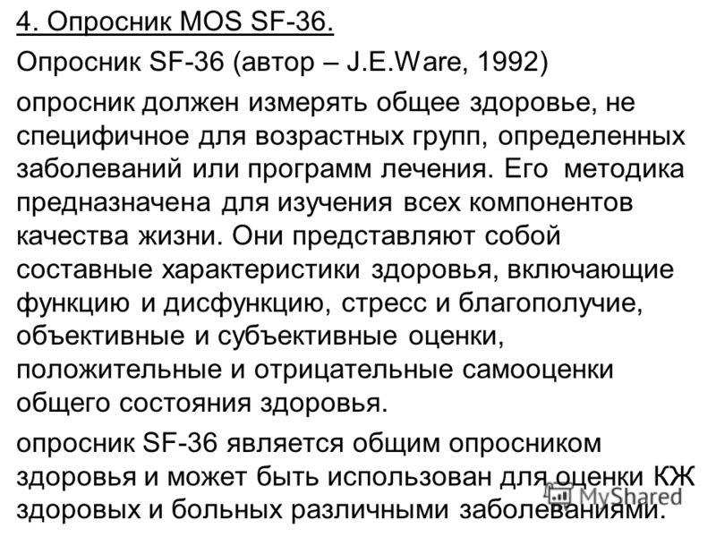4. Опросник MOS SF-36. Опросник SF-36 (автор – J.Е.Ware, 1992) опросник должен измерять общее здоровье, не специфичное для возрастных групп, определенных заболеваний или программ лечения. Его методика предназначена для изучения всех компонентов качес