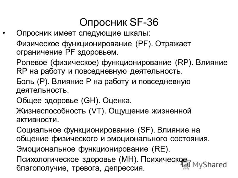Опросник SF-36 Опросник имеет следующие шкалы: 1.Физическое функционирование (PF). Отражает ограничение PF здоровьем. 2.Ролевое (физическое) функционирование (RР). Влияние RР на работу и повседневную деятельность. 3.Боль (P). Влияние Р на работу и по