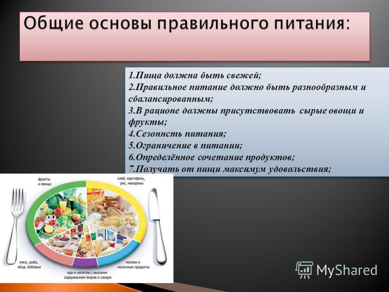 1.Пища должна быть свежей; 2.Правильное питание должно быть разнообразным и сбалансированным; 3.В рационе должны присутствовать сырые овощи и фрукты; 4.Сезоннсть питания; 5.Ограничение в питании; 6.Определённое сочетание продуктов; 7.Получать от пищи