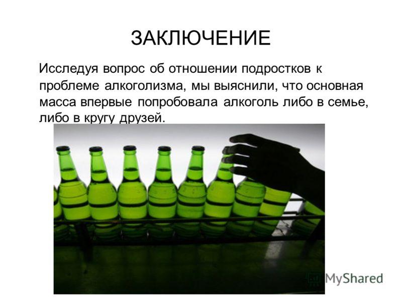 ЗАКЛЮЧЕНИЕ Исследуя вопрос об отношении подростков к проблеме алкоголизма, мы выяснили, что основная масса впервые попробовала алкоголь либо в семье, либо в кругу друзей.
