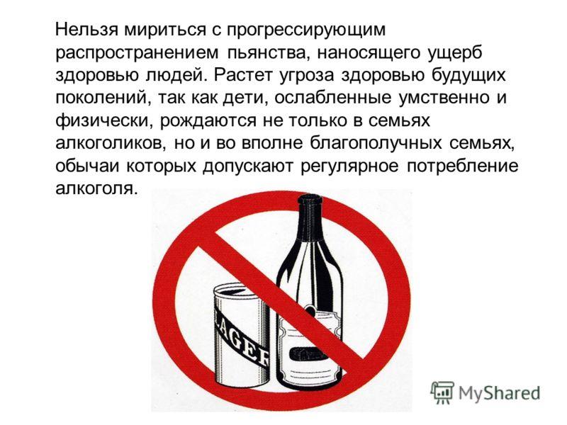 Нельзя мириться с прогрессирующим распространением пьянства, наносящего ущерб здоровью людей. Растет угроза здоровью будущих поколений, так как дети, ослабленные умственно и физически, рождаются не только в семьях алкоголиков, но и во вполне благопол