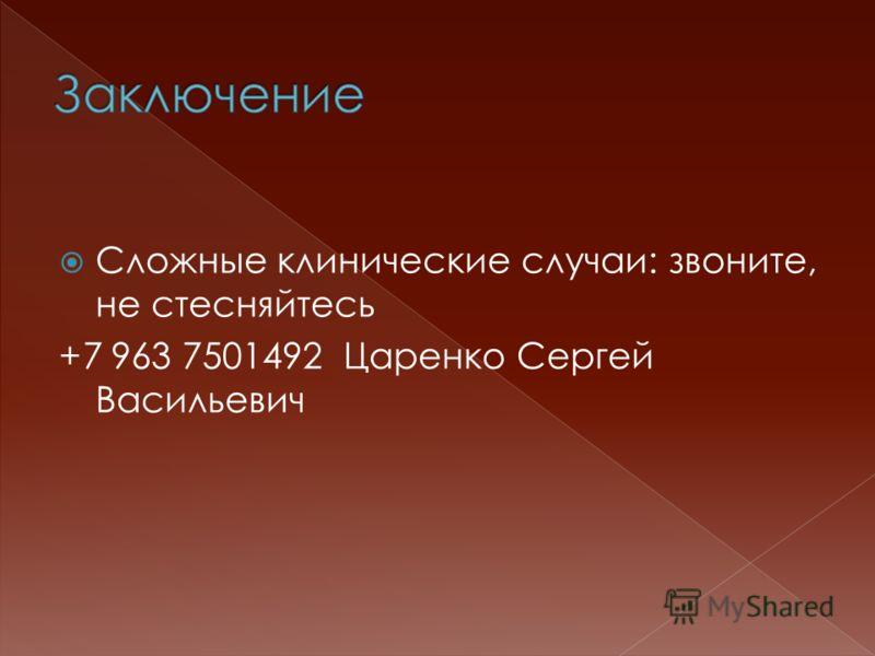 Сложные клинические случаи: звоните, не стесняйтесь +7 963 7501492 Царенко Сергей Васильевич
