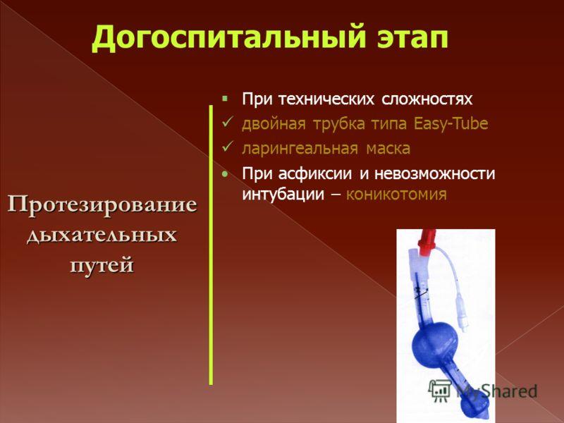 Протезирование дыхательных путей При технических сложностях двойная трубка типа Easy-Tube ларингеальная маска При асфиксии и невозможности интубации – коникотомия Догоспитальный этап