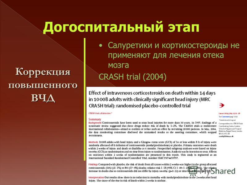 Догоспитальный этап Коррекция повышенного ВЧД Салуретики и кортикостероиды не применяют для лечения отека мозга CRASH trial (2004)
