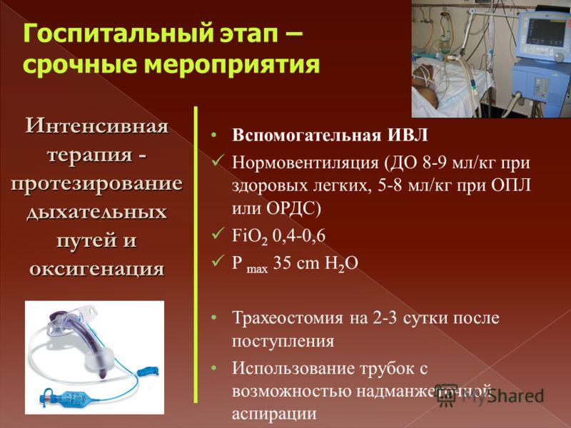 Госпитальный этап – срочные мероприятия Интенсивная терапия - протезирование дыхательных путей и оксигенация Вспомогательная ИВЛ Нормовентиляция (ДО 8-9 мл/кг при здоровых легких, 5-8 мл/кг при ОПЛ или ОРДС) FiO 2 0,4-0,6 P max 35 cm H 2 O Трахеостом