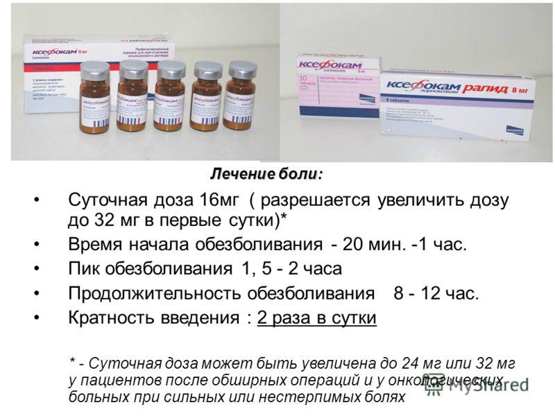 Суточная доза 16мг ( разрешается увеличить дозу до 32 мг в первые сутки)* Время начала обезболивания - 20 мин. -1 час. Пик обезболивания 1, 5 - 2 часа Продолжительность обезболивания 8 - 12 час. Кратность введения : 2 раза в сутки * - Суточная доза м