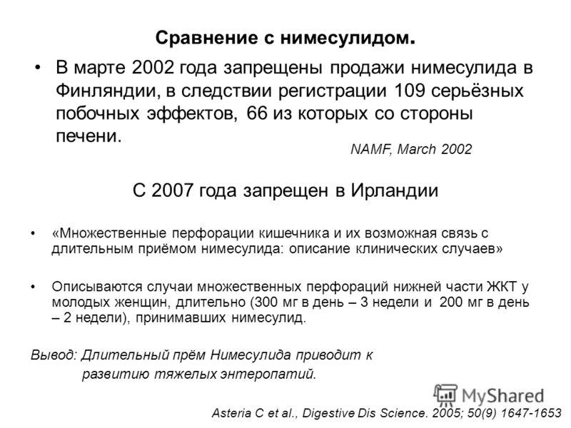 В марте 2002 года запрещены продажи нимесулида в Финляндии, в следствии регистрации 109 серьёзных побочных эффектов, 66 из которых со стороны печени. С 2007 года запрещен в Ирландии Сравнение с нимесулидом. NAMF, March 2002 «Множественные перфорации
