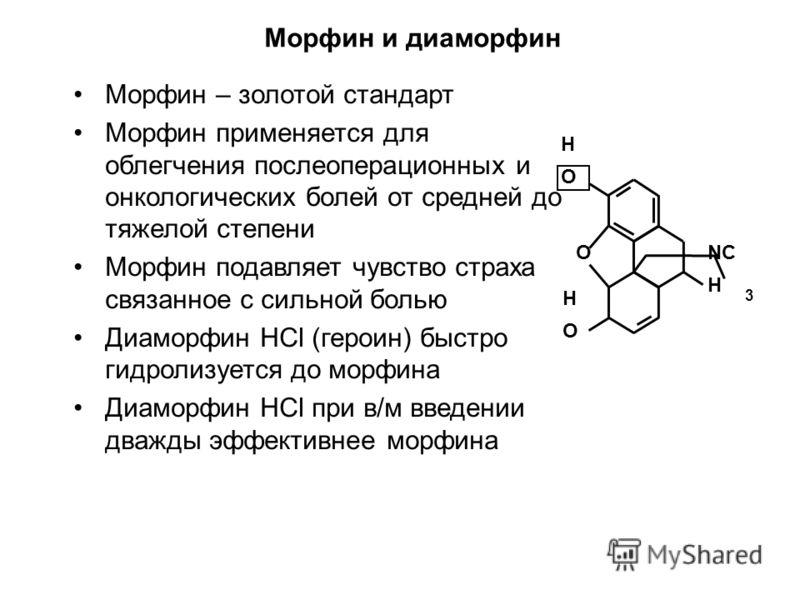 Морфин и диаморфин Морфин – золотой стандарт Морфин применяется для облегчения послеоперационных и онкологических болей от средней до тяжелой степени Морфин подавляет чувство страха связанное с сильной болью Диаморфин HCl (героин) быстро гидролизуетс