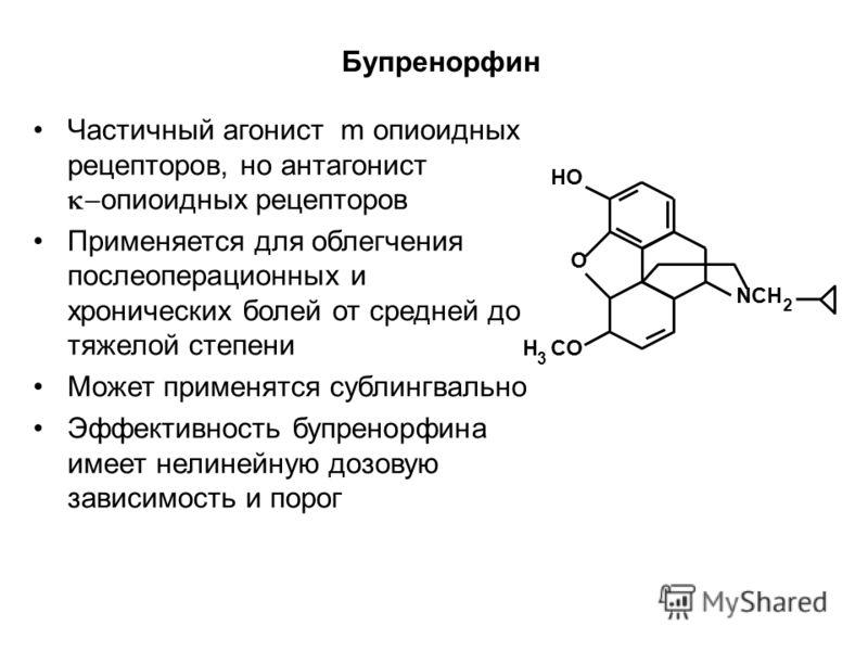 HO NCH O H CO 3 2 Бупренорфин Частичный агонист m опиоидных рецепторов, но антагонист опиоидных рецепторов Применяется для облегчения послеоперационных и хронических болей от средней до тяжелой степени Может применятся сублингвально Эффективность буп