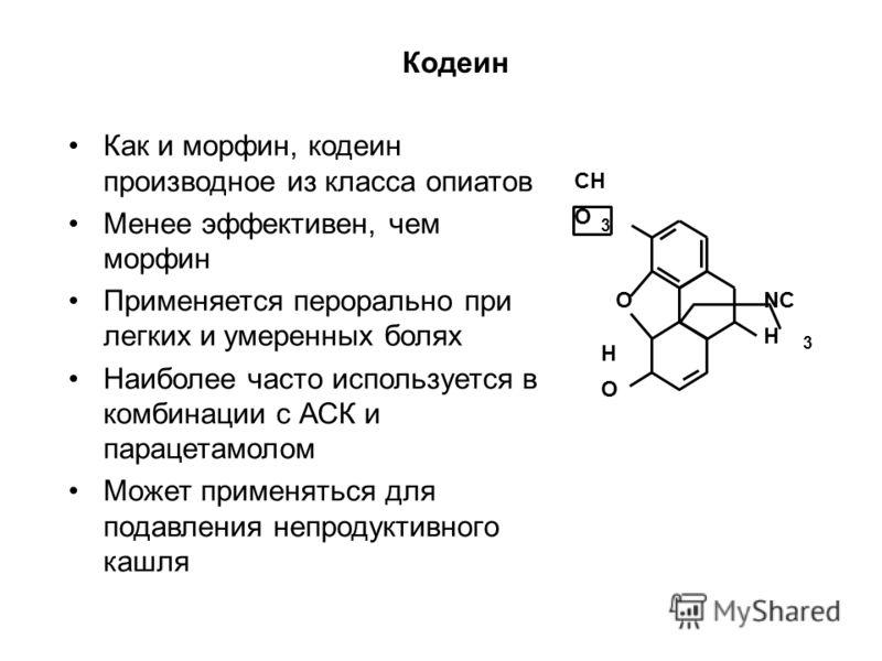 CH O NC H O HOHO 3 3 Кодеин Как и морфин, кодеин производное из класса опиатов Менее эффективен, чем морфин Применяется перорально при легких и умеренных болях Наиболее часто используется в комбинации с АСК и парацетамолом Может применяться для подав