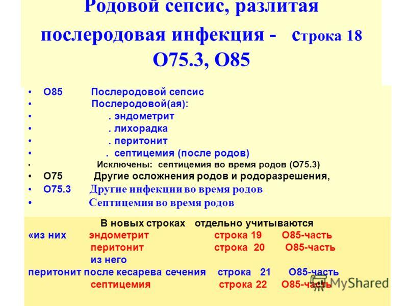 Родовой сепсис, разлитая послеродовая инфекция - с трока 18 О75.3, O85 O85 Послеродовой сепсис Послеродовой(aя):. эндометрит. лихорaдкa. перитонит. септицемия (после родов) Исключены: септицемия во время родов (O75.3) O75 Другие осложнения родов и ро