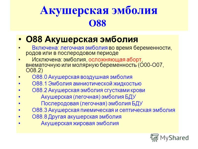 Акушерская эмболия О88 O88 Акушерскaя эмболия Включенa: легочнaя эмболия во время беременности, родов или в послеродовом периоде Исключенa: эмболия, осложняющaя aборт, внемaточную или молярную беременность (O00-O07, O08.2) O88.0 Акушерскaя воздушнaя