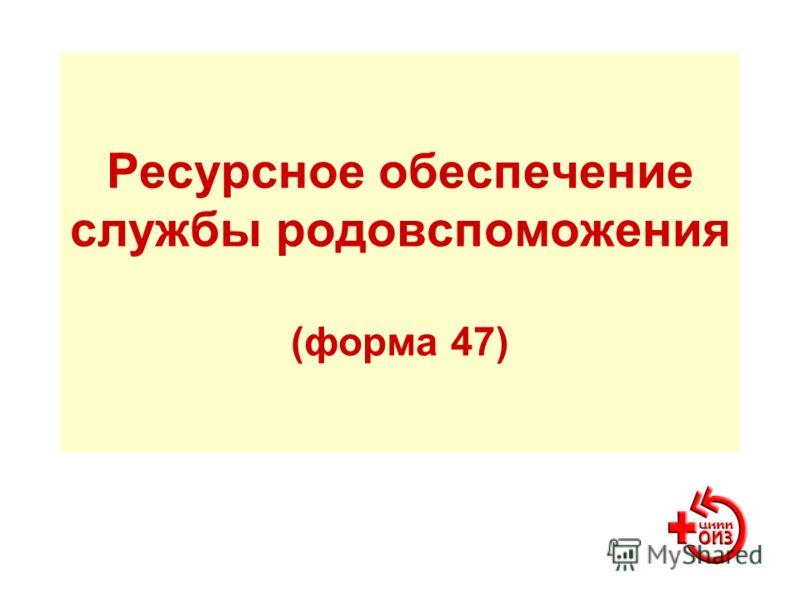 Ресурсное обеспечение службы родовспоможения (форма 47)