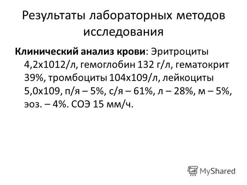 Результаты лабораторных методов исследования Клинический анализ крови: Эритроциты 4,2x1012/л, гемоглобин 132 г/л, гематокрит 39%, тромбоциты 104x109/л, лейкоциты 5,0x109, п/я – 5%, с/я – 61%, л – 28%, м – 5%, эоз. – 4%. СОЭ 15 мм/ч.