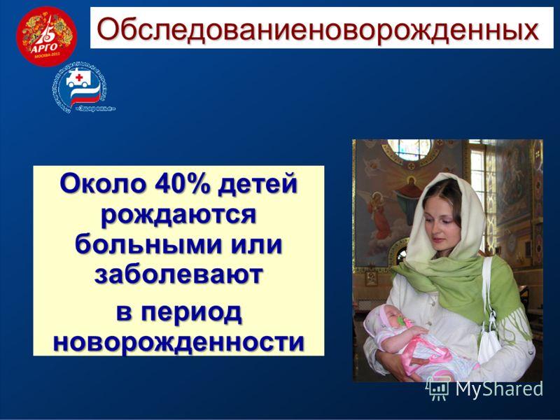 Обследованиеноворожденных Около 40% детей рождаются больными или заболевают в период новорожденности