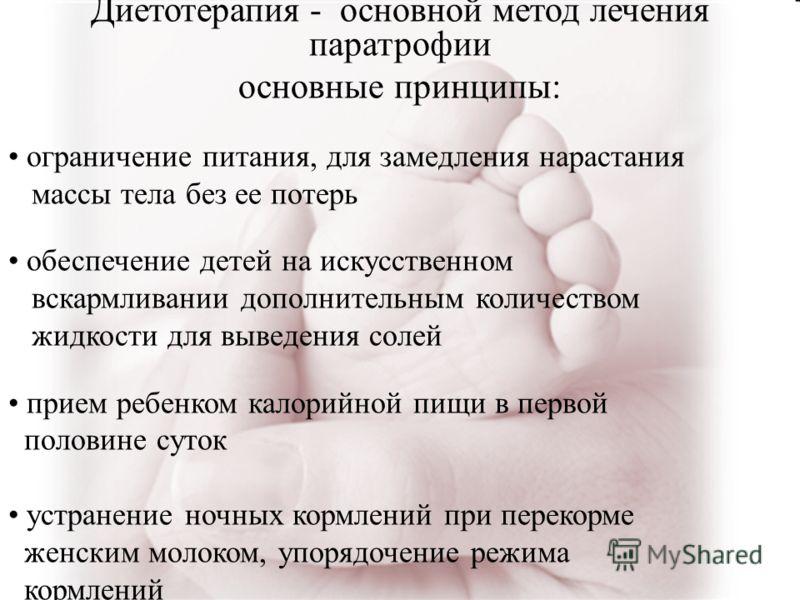 Диетотерапия - основной метод лечения паратрофии основные принципы: ограничение питания, для замедления нарастания массы тела без ее потерь обеспечение детей на искусственном вскармливании дополнительным количеством жидкости для выведения солей прием