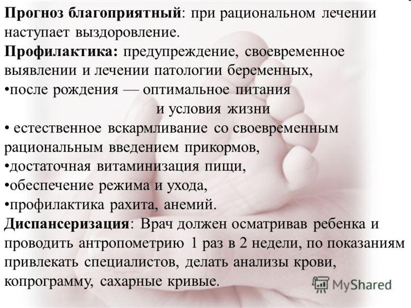 Прогноз благоприятный: при рациональном лечении наступает выздоровление. Профилактика: предупреждение, своевременное выявлении и лечении патологии беременных, после рождения оптимальное питания и условия жизни естественное вскармливание со своевремен
