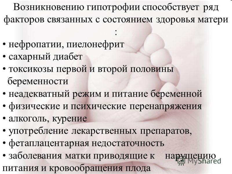 Возникновению гипотрофии способствует ряд факторов связанных с состоянием здоровья матери : нефропатии, пиелонефрит сахарный диабет токсикозы первой и второй половины беременности неадекватный режим и питание беременной физические и психические перен
