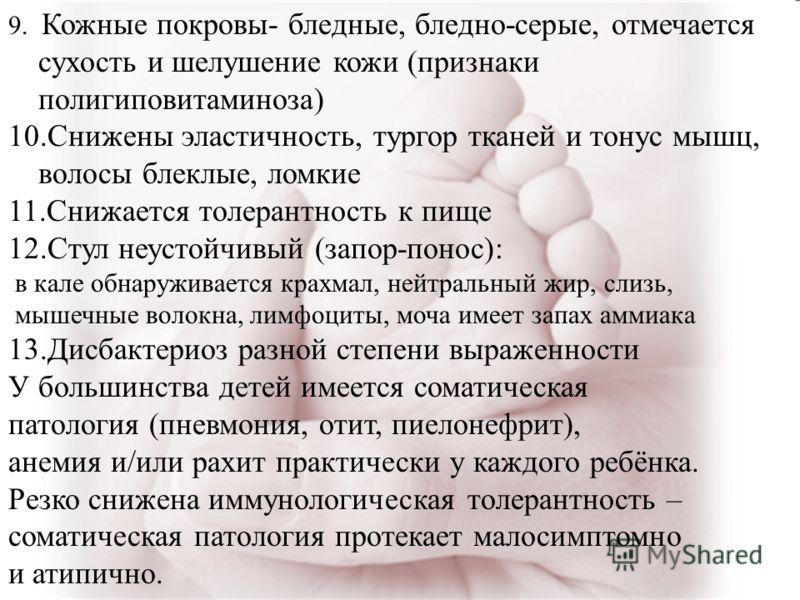 9. Кожные покровы- бледные, бледно-серые, отмечается сухость и шелушение кожи (признаки полигиповитаминоза) 10.Снижены эластичность, тургор тканей и тонус мышц, волосы блеклые, ломкие 11.Снижается толерантность к пище 12.Стул неустойчивый (запор-поно