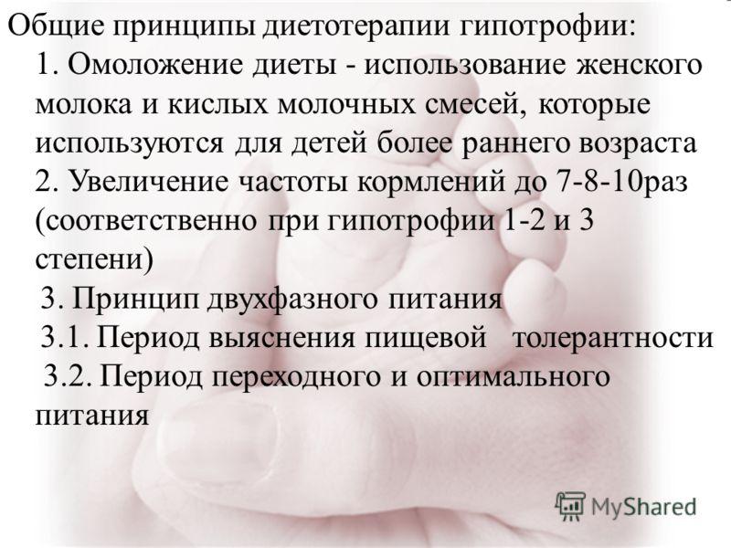 Общие принципы диетотерапии гипотрофии: 1. Омоложение диеты - использование женского молока и кислых молочных смесей, которые используются для детей более раннего возраста 2. Увеличение частоты кормлений до 7-8-10раз (соответственно при гипотрофии 1-