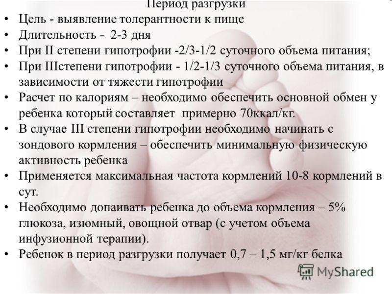 Период разгрузки Цель - выявление толерантности к пище Длительность - 2-3 дня При II степени гипотрофии -2/3-1/2 суточного объема питания; При IIIстепени гипотрофии - 1/2-1/3 суточного объема питания, в зависимости от тяжести гипотрофии Расчет по кал