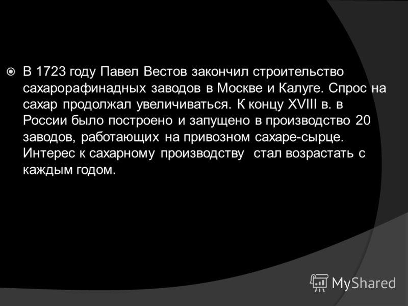 В 1723 году Павел Вестов закончил строительство сахарорафинадных заводов в Москве и Калуге. Спрос на сахар продолжал увеличиваться. К концу XVIII в. в России было построено и запущено в производство 20 заводов, работающих на привозном сахаре-сырце. И