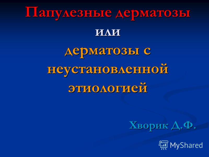 Папулезные дерматозы или дерматозы с неустановленной этиологией Хворик Д.Ф.