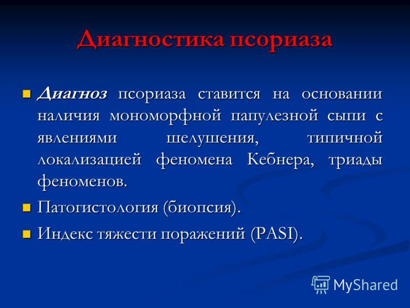 Диагностика псориаза Диагноз псориаза ставится на основании наличия мономорфной папулезной сыпи с явлениями шелушения, типичной локализацией феномена Кебнера, триады феноменов. Диагноз псориаза ставится на основании наличия мономорфной папулезной сып