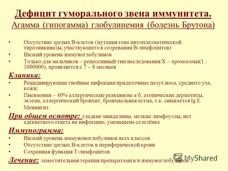 Дефицит гуморального звена иммунитета. Агамма (гипогамма) глобулинемия (болезнь Брутона) Отсутствие зрелых В-клеток (мутация гена цитоплазматической тирозинкиназы, участвующего в созревании В-лимфоцитов) Низкий уровень иммуноглобулинов Только для мал