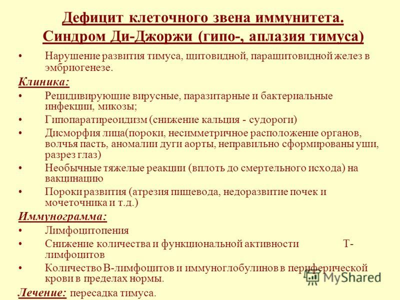 Дефицит клеточного звена иммунитета. Синдром Ди-Джоржи (гипо-, аплазия тимуса) Нарушение развития тимуса, щитовидной, паращитовидной желез в эмбриогенезе. Клиника: Рецидивирующие вирусные, паразитарные и бактериальные инфекции, микозы; Гипопаратиреои
