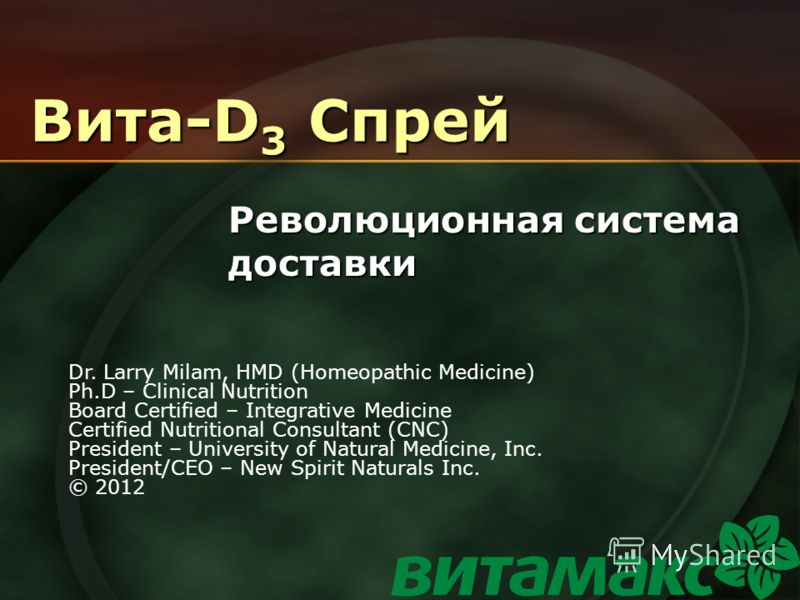 Вита-D 3 Спрей Революционная система доставки Dr. Larry Milam, HMD (Homeopathic Medicine) Ph.D – Clinical Nutrition Board Certified – Integrative Medicine Certified Nutritional Consultant (CNC) President – University of Natural Medicine, Inc. Preside