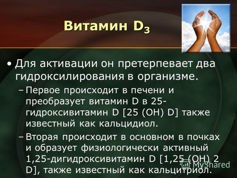 Витамин D 3 Для активации он претерпевает два гидроксилирования в организме. –Первое происходит в печени и преобразует витамин D в 25- гидроксивитамин D [25 (OH) D] также известный как кальцидиол. –Вторая происходит в основном в почках и образует физ