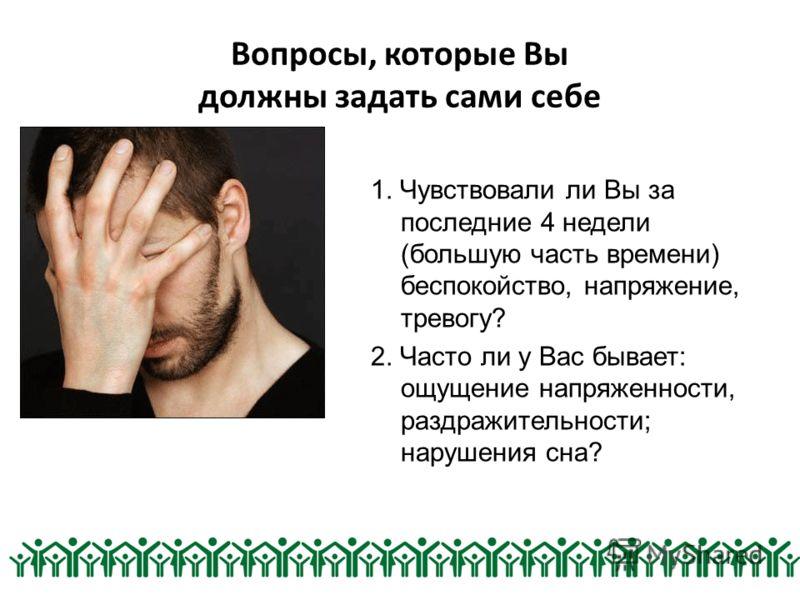 Вопросы, которые Вы должны задать сами себе 1. Чувствовали ли Вы за последние 4 недели (большую часть времени) беспокойство, напряжение, тревогу? 2. Часто ли у Вас бывает: ощущение напряженности, раздражительности; нарушения сна?