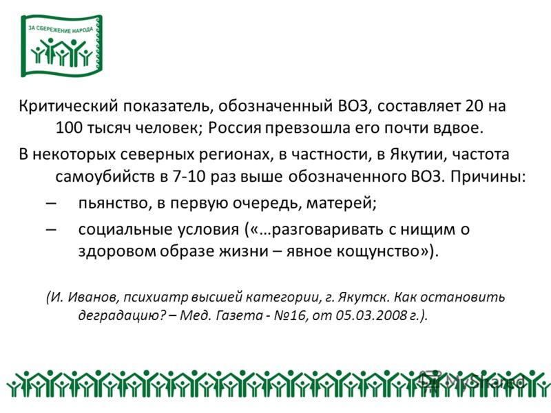 Критический показатель, обозначенный ВОЗ, составляет 20 на 100 тысяч человек; Россия превзошла его почти вдвое. В некоторых северных регионах, в частности, в Якутии, частота самоубийств в 7-10 раз выше обозначенного ВОЗ. Причины: – пьянство, в первую